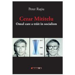 Cezar Mititelu, omul care a trait in socialism - Peter Ratiu, editura Eikon