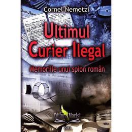 Ultimul curier ilegal - Cornel Nemetzi, editura Marist