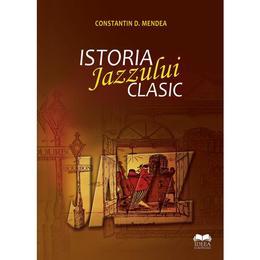 Istoria jazzului clasic - Constatin D. Mendea, editura Ideea Europeana