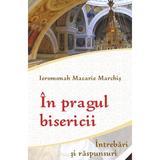 In pragul bisericii. Intrebari si raspunsuri - Ieromonah Macarie Marchis, editura Egumenita