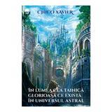 In lumea cea tainica glorioasa ce exista in universul astral - Chico Xavier, editura Ganesha