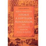Mereu nerostita istorie a luptelor romanilor din Antichitate pana in zilele noastre - Calin Hentea, editura Cartier