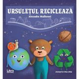 Ursuletul recicleaza - Alexandra Wadhwani, editura Libris Editorial