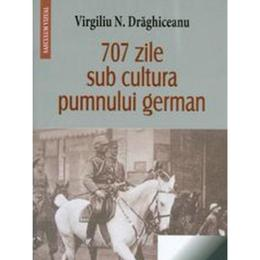 707 zile sub cultura pumnului german - Virgiliu N. Draghiceanu, editura Saeculum Vizual