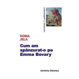Cum am spanzurat-o pe Emma Bovary - Doina Jela, editura Institutul European