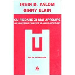 Cu fiecare zi mai aproape - Irvin D. Yalom, Ginny Elkin, editura Trei