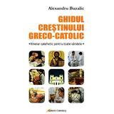 Ghidul crestinului greco-catolic - Alexandru Buzalic, editura Galaxia Gutenberg
