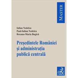 Presedintele Romaniei si administratia publica centrala - Iulian Nedelcu, Paul-Iulian Nedelcu, editura C.h. Beck
