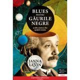 Blues pentru gaurile negre si alte cantece din spatiul cosmic - Janna Levin, editura Trei