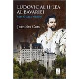 Ludovic al II-lea al Bavariei sau regele nebun - Jean des Cars, editura Trei