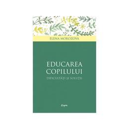Educarea copilului - dificultati si solutii - Elena Morozova, editura Sophia