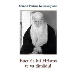 Bucuria lui Hristos te va tamadui - Sf. Porfirie Kavsokalyvitul, editura Sophia