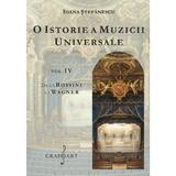 O istorie a muzicii universale Vol.4 De la Rossini la Wagner - Ioana Stefanescu, editura Grafoart