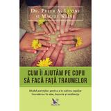 Cum ii ajutam pe copii sa faca fata traumelor - Peter A. Levine, Maggie Kline, editura For You