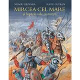 Mircea cel Mare si luptele sale cu turcii - Neagu Djuvara, Radu Olteanu, editura Humanitas