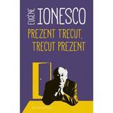 Prezent trecut, trecut prezent - Eugene Ionesco, editura Humanitas