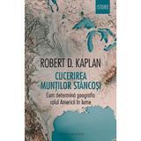 Cucerirea Muntilor Stancosi. Cum determina geografia rolul Americii in lume - Robert D. Kaplan, editura Humanitas