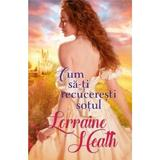 Cum sa-ti recuceresti sotul - Lorraine Heath, editura Litera