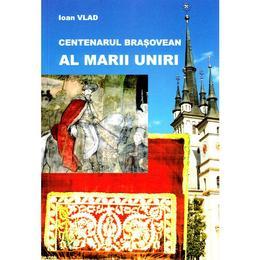 Centenarul brasovean al Marii Uniri - Ioan Vlad, editura Pastel