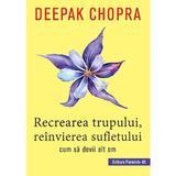 Recrearea trupului, reinvierea sufletului - Deepak Chopra, editura Paralela 45