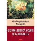 O istorie erotica a curtii de la Versailles - Michel Verge-Franceschi, Anna Moretti, editura Polirom