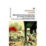 Macelarirea Bucurestenilor Pe Vremea Lui Chehaia Bei - Domenico Caselli, editura Vremea