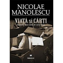 Viata si carti - Nicolae Manolescu, editura Paralela 45