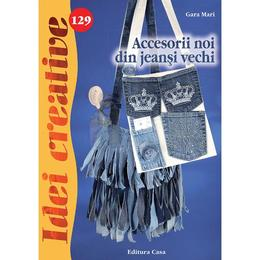 Idei creative 129 - Accesorii noi din jeansi vechi - Gara Mari, editura Casa