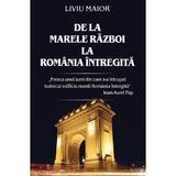 De la Marele Razboi la Romania Intregita - Liviu Maior, editura Rao