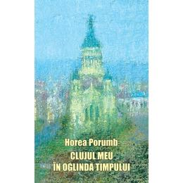Clujul meu in oglinda timpului - Horea Porumb, editura Scoala Ardeleana