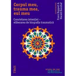 Corpul meu, trauma mea, eul meu. Constelarea intentiei - Franz Ruppert, Harald Banzhaf, editura Trei