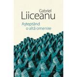 Asteptand o alta omenire - Gabriel Liiceanu, editura Humanitas