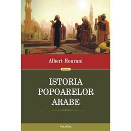 Istoria popoarelor arabe - Albert Hourani, editura Polirom