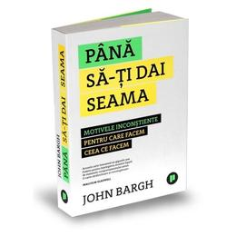Pana sa-ti dai seama - John Bargh, editura Publica