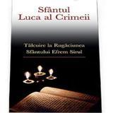 Talcuire la Rugaciunea Sfantului Efrem Sirul - Sfantul Luca al Crimeii, editura Sophia