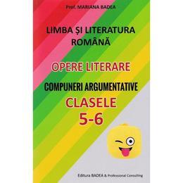 Limba romana. Opere literare. Compuneri argumentative - Clasele 5-6 - Mariana Badea, editura Badea & Professional Consulting