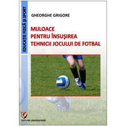 Mijloace pentru insusirea tehnicii jocului de fotbal - Gheorghe Grigore, editura Universitara