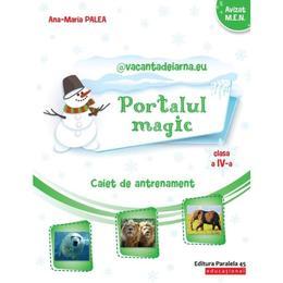 Portalul magic - Clasa 4 - Caiet de antrenament - Ana-Maria Palea, editura Paralela 45