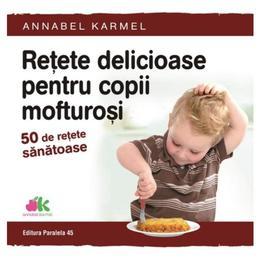 Retete delicioase pentru copii mofturosi - Annabel Karmel, editura Paralela 45