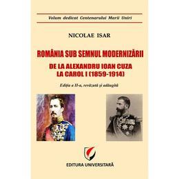 Romania sub semnul modernizarii. De la Alexandru Ioan Cuza la Carol I - Nicolae Isar, editura Universitara
