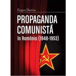 Propaganda comunista in Romania (1948-1953) ed.2 - Eugen Denize, editura Cetatea De Scaun