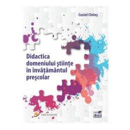 Didactica domeniului stiinte in invatamantul prescolar - Costel Chites, editura Pro Universitaria