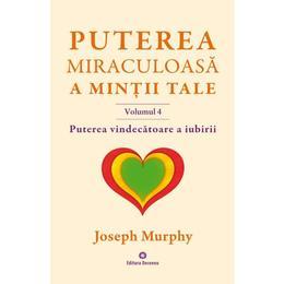 Puterea miraculoasa a mintii tale vol.4 - Joseph Murphy, editura Deceneu