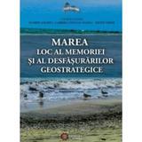 Marea, Loc Al Memoriei Si Al Desfasurarilor Geostrategice - Florin Anghel, editura Cetatea De Scaun