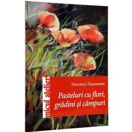 Pasteluri Cu Flori, Gardini Si Campuri - Harsanyi Zsuzsanna, editura Casa