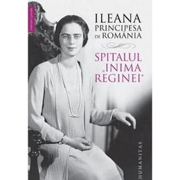 Spitalul Inima Reginei - Ileana, Principesa de Romania, editura Humanitas