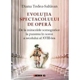Evolutia spectacolului de opera - Diana Todea-Sahlean, editura Eikon