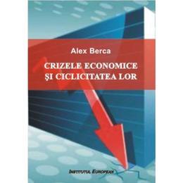 Crizele economice si ciclicitatea lor - Alex Berca, editura Institutul European