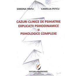 Cazuri clinice de psihiatrie. Explicatii psihodinamice si psihologice complexe - Simona Trifu, Camelia Petcu, editura Universitara