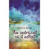 Am indraznit sa il astept - Daniela Anton, editura Libris Editorial